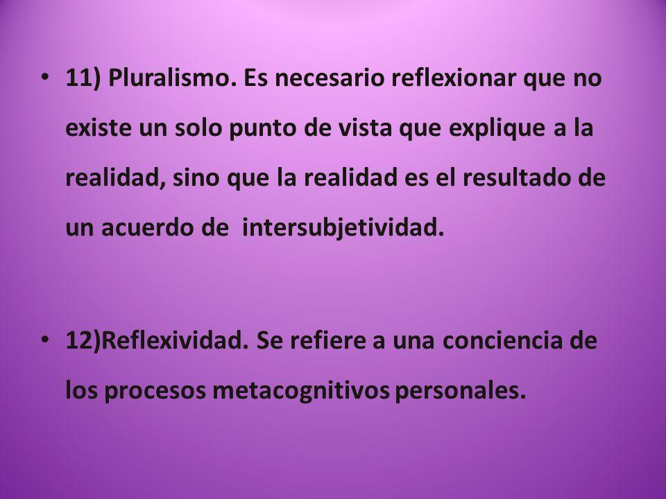 11) Pluralismo. Es necesario reflexionar que no existe un solo punto de vista que explique a la realidad, sino que la realidad es el resultado de un a