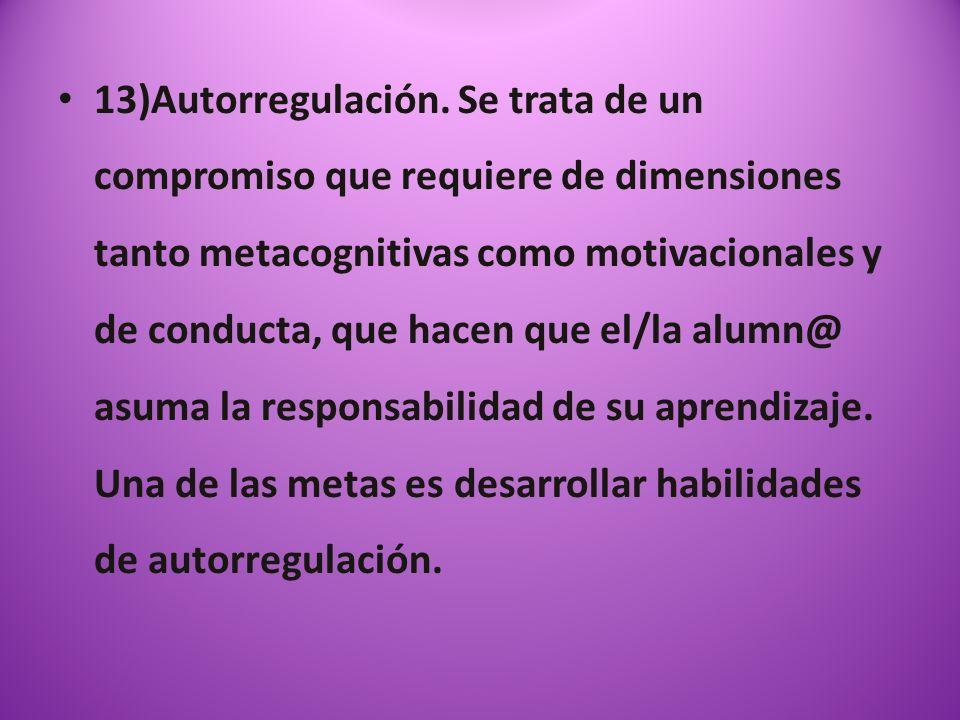 13)Autorregulación. Se trata de un compromiso que requiere de dimensiones tanto metacognitivas como motivacionales y de conducta, que hacen que el/la