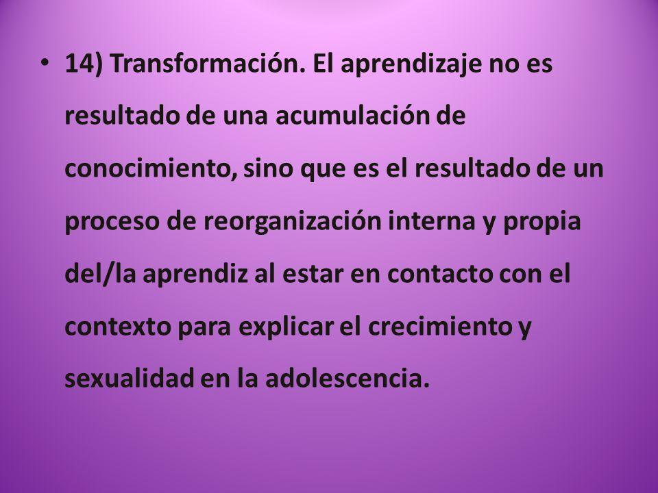 14) Transformación. El aprendizaje no es resultado de una acumulación de conocimiento, sino que es el resultado de un proceso de reorganización intern