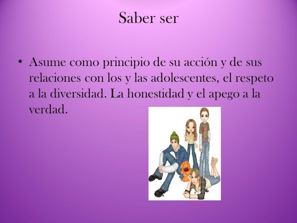 Saber ser Asume como principio de su acción y de sus relaciones con los y las adolescentes, el respeto a la diversidad. La honestidad y el apego a la