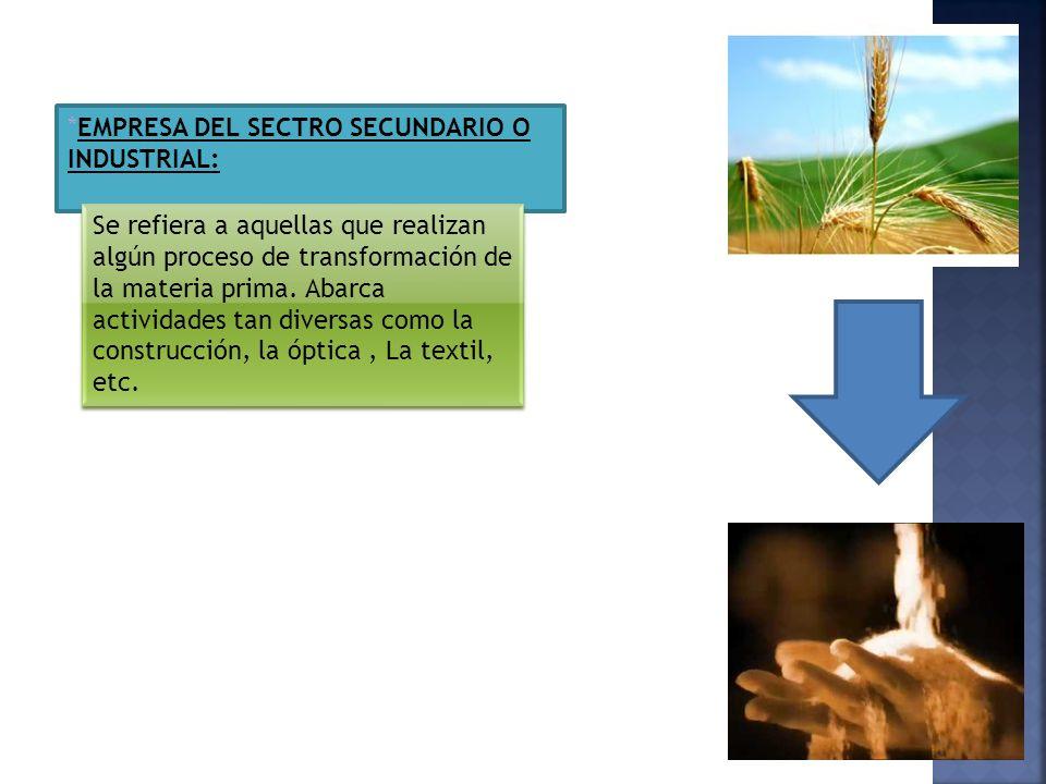 *EMPRESA DEL SECTRO SECUNDARIO O INDUSTRIAL: Se refiera a aquellas que realizan algún proceso de transformación de la materia prima. Abarca actividade