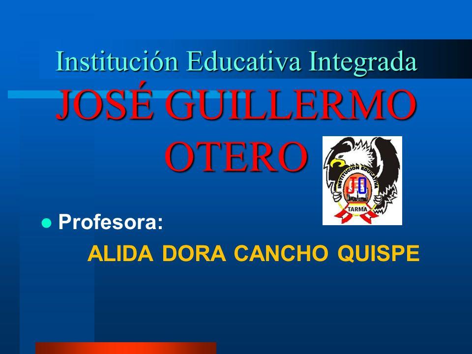 Institución Educativa Integrada JOSÉ GUILLERMO OTERO Profesora: ALIDA DORA CANCHO QUISPE