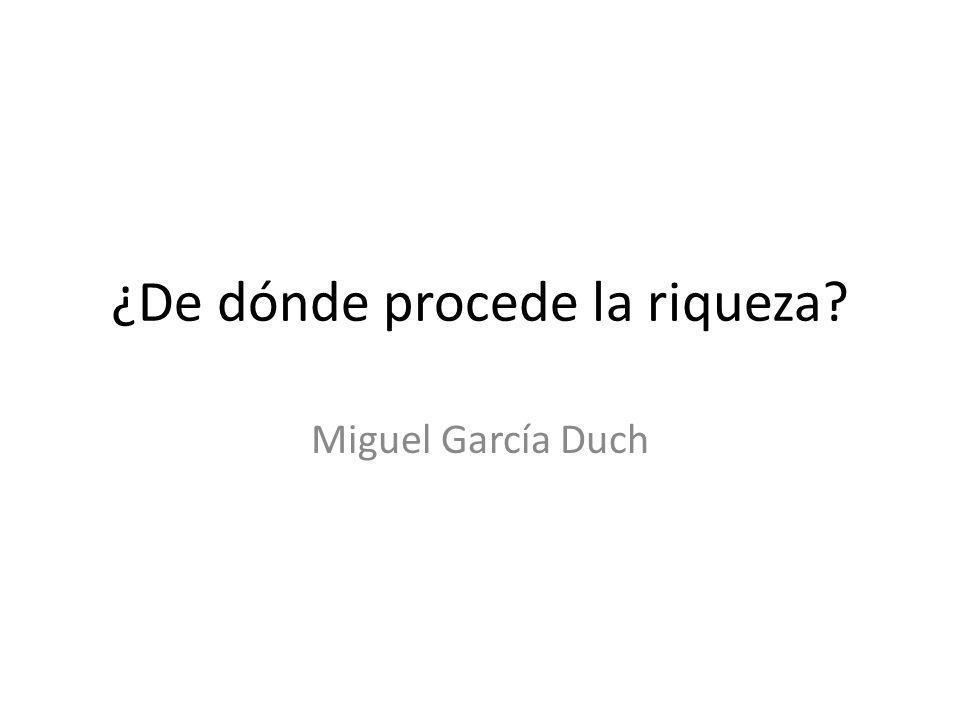 ¿De dónde procede la riqueza? Miguel García Duch