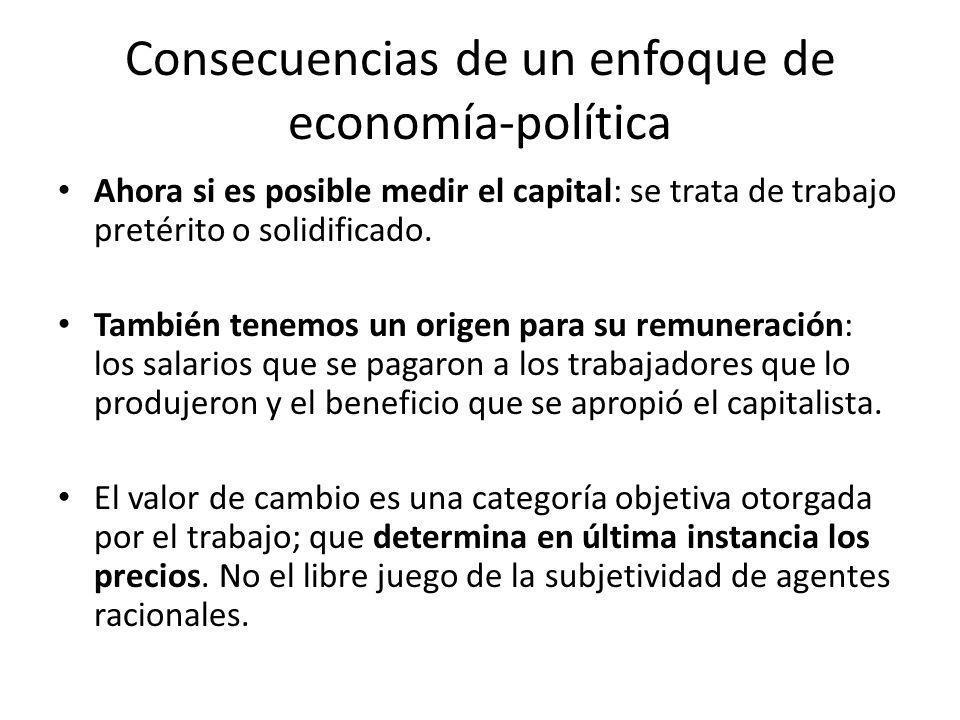 Consecuencias de un enfoque de economía-política Ahora si es posible medir el capital: se trata de trabajo pretérito o solidificado. También tenemos u
