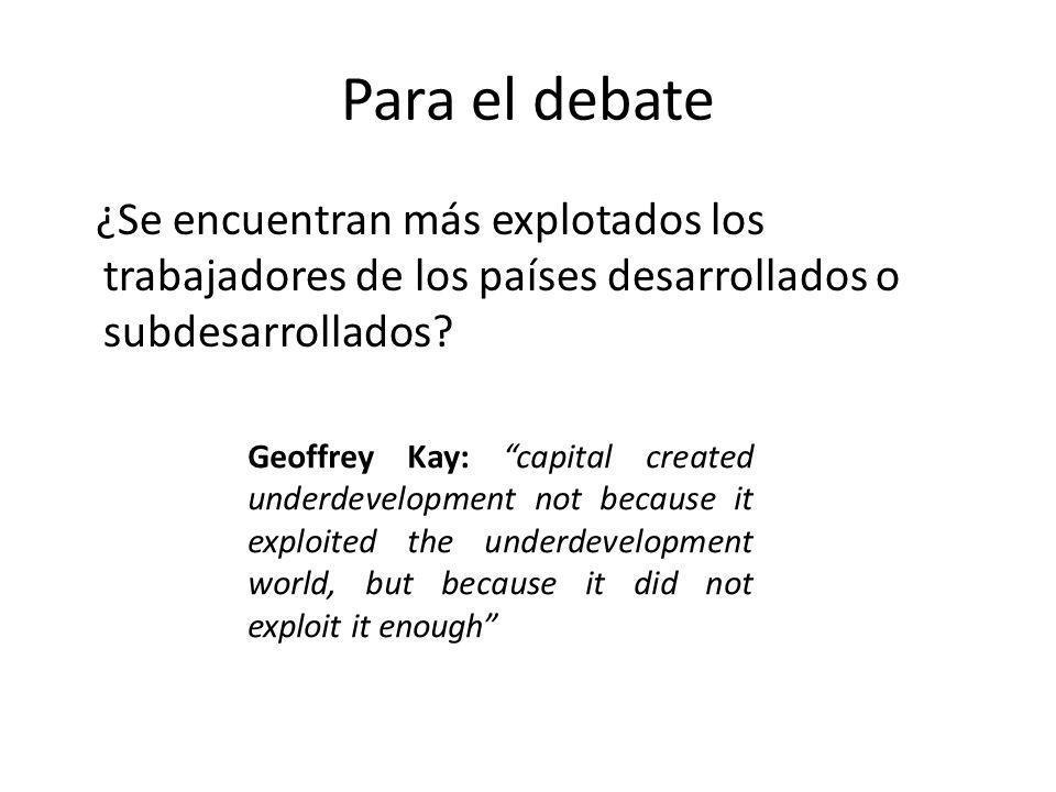 Para el debate ¿Se encuentran más explotados los trabajadores de los países desarrollados o subdesarrollados? Geoffrey Kay: capital created underdevel