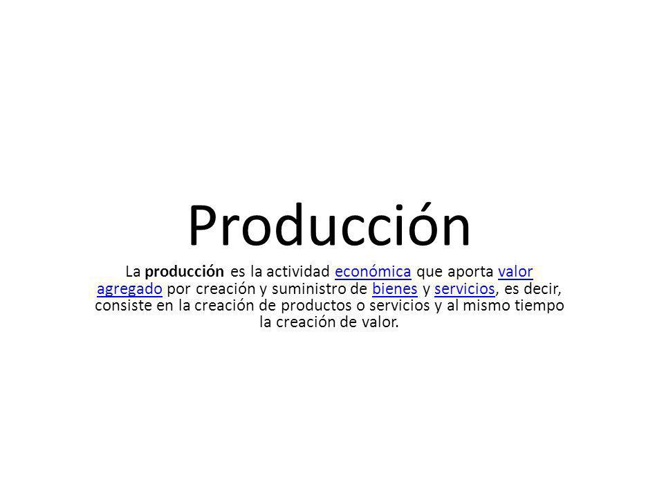 Producción La producción es la actividad económica que aporta valor agregado por creación y suministro de bienes y servicios, es decir, consiste en la