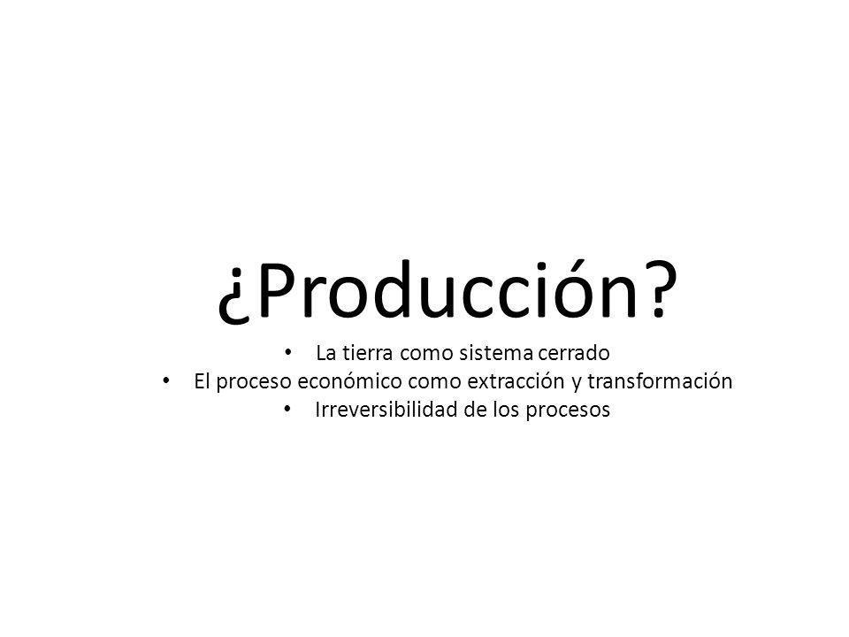 ¿Producción? La tierra como sistema cerrado El proceso económico como extracción y transformación Irreversibilidad de los procesos