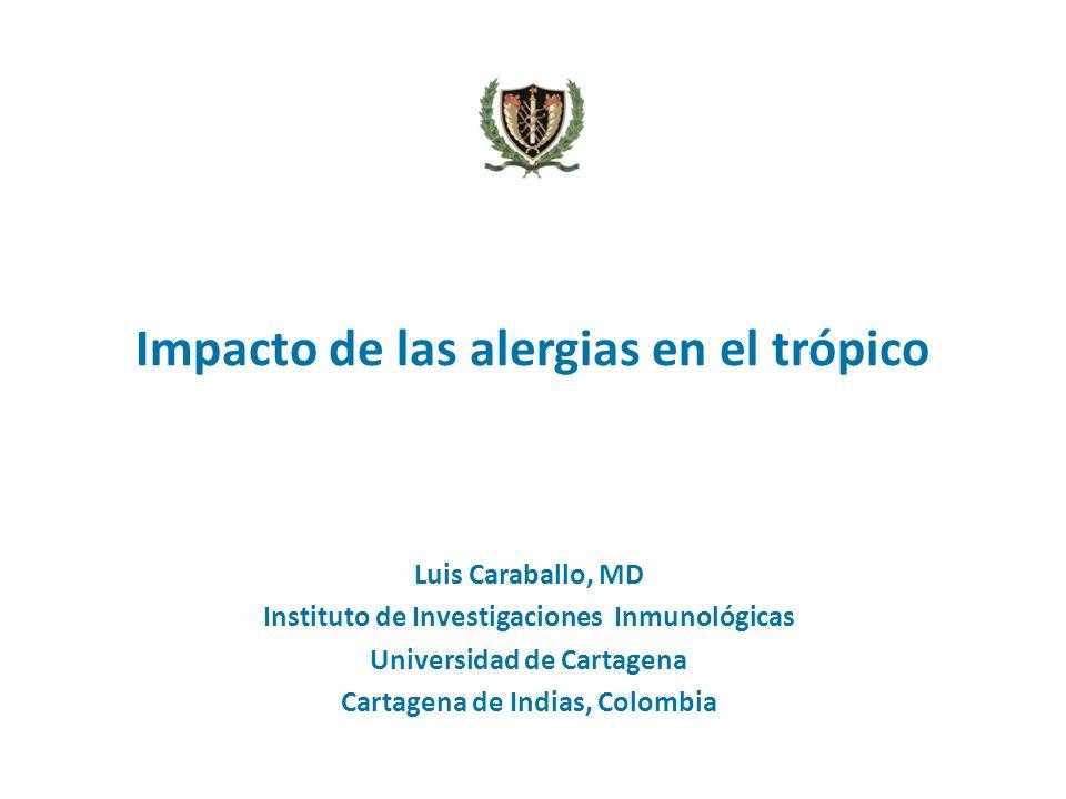 Impacto de las alergias en el trópico Luis Caraballo, MD Instituto de Investigaciones Inmunológicas Universidad de Cartagena Cartagena de Indias, Colo