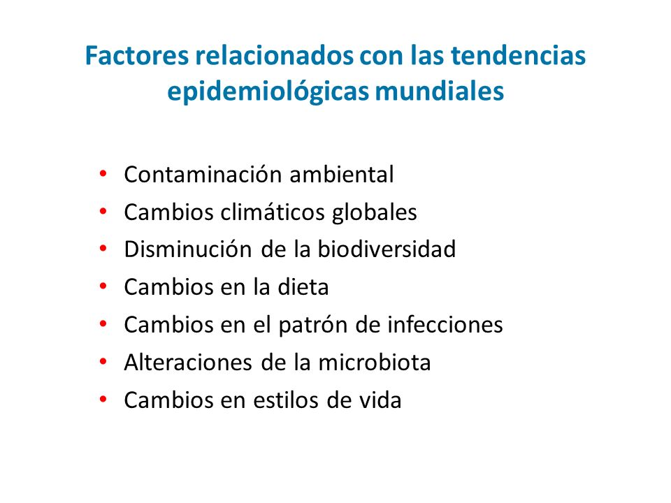 Factores relacionados con las tendencias epidemiológicas mundiales Contaminación ambiental Cambios climáticos globales Disminución de la biodiversidad Cambios en la dieta Cambios en el patrón de infecciones Alteraciones de la microbiota Cambios en estilos de vida