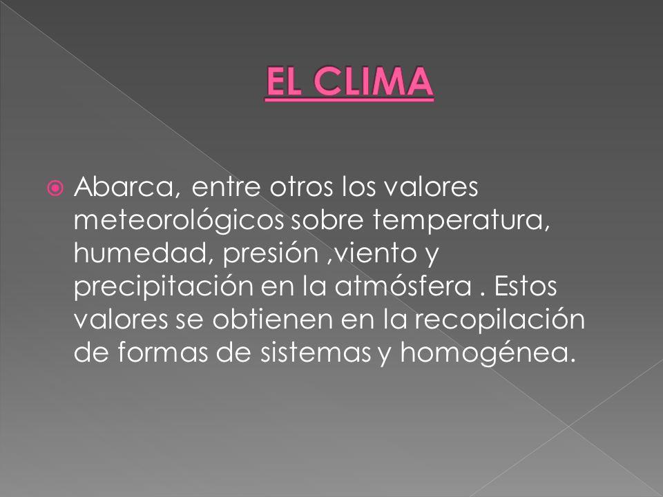 Abarca, entre otros los valores meteorológicos sobre temperatura, humedad, presión,viento y precipitación en la atmósfera. Estos valores se obtienen e
