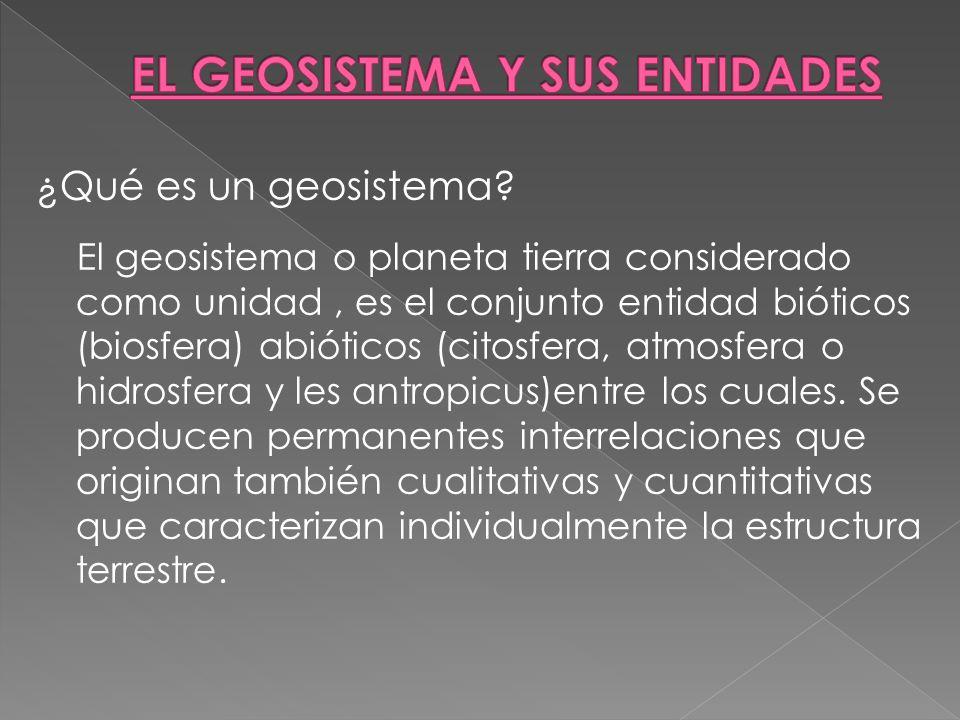 ¿Qué es un geosistema? El geosistema o planeta tierra considerado como unidad, es el conjunto entidad bióticos (biosfera) abióticos (citosfera, atmosf