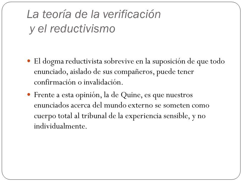La teoría de la verificación y el reductivismo El dogma reductivista sobrevive en la suposición de que todo enunciado, aislado de sus compañeros, puede tener confirmación o invalidación.