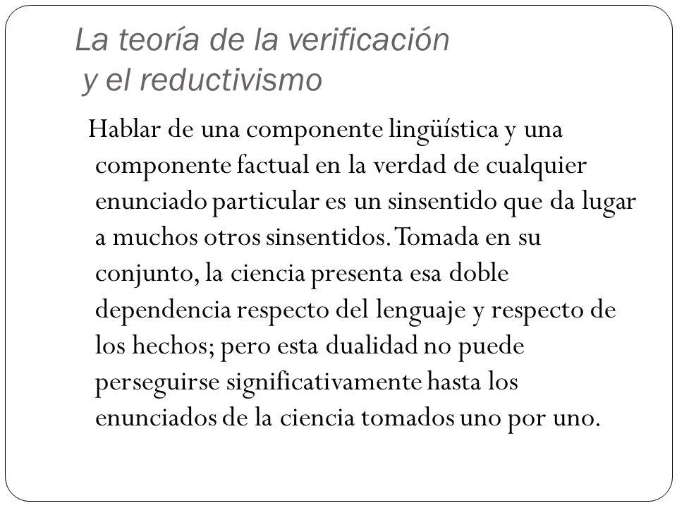 La teoría de la verificación y el reductivismo Hablar de una componente lingüística y una componente factual en la verdad de cualquier enunciado particular es un sinsentido que da lugar a muchos otros sinsentidos.