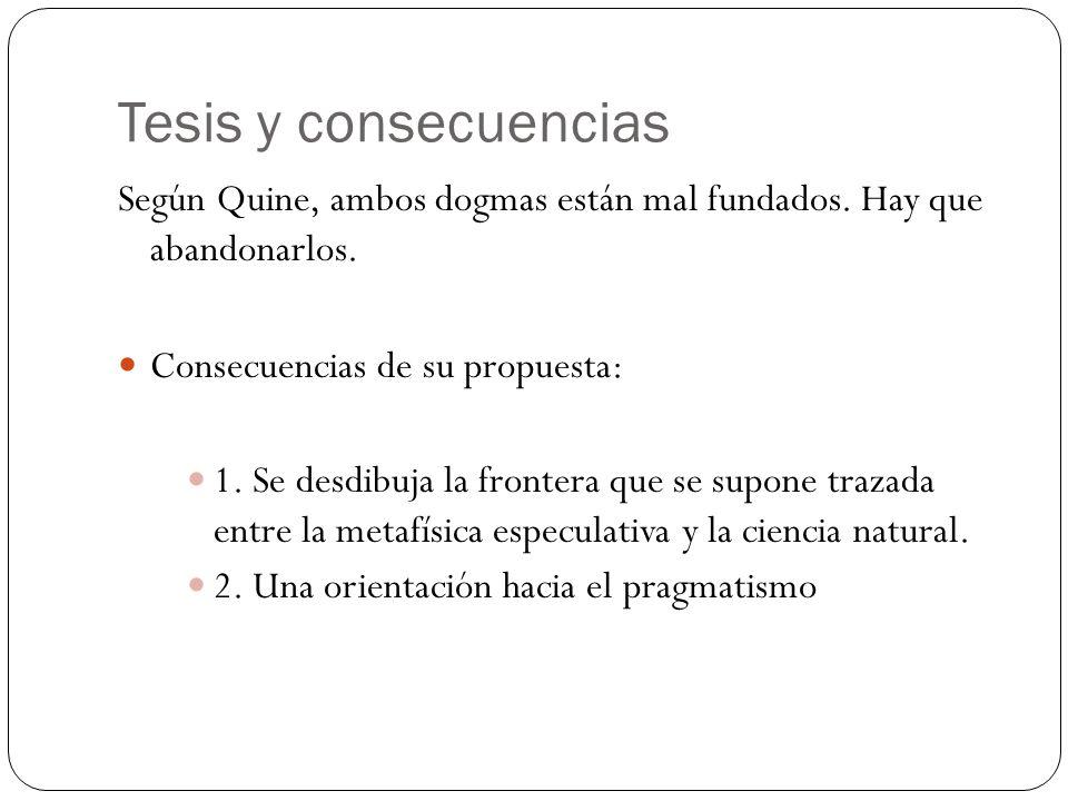 Tesis y consecuencias Según Quine, ambos dogmas están mal fundados. Hay que abandonarlos. Consecuencias de su propuesta: 1. Se desdibuja la frontera q
