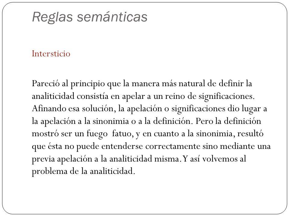Reglas semánticas Intersticio Pareció al principio que la manera más natural de definir la analiticidad consistía en apelar a un reino de significaciones.