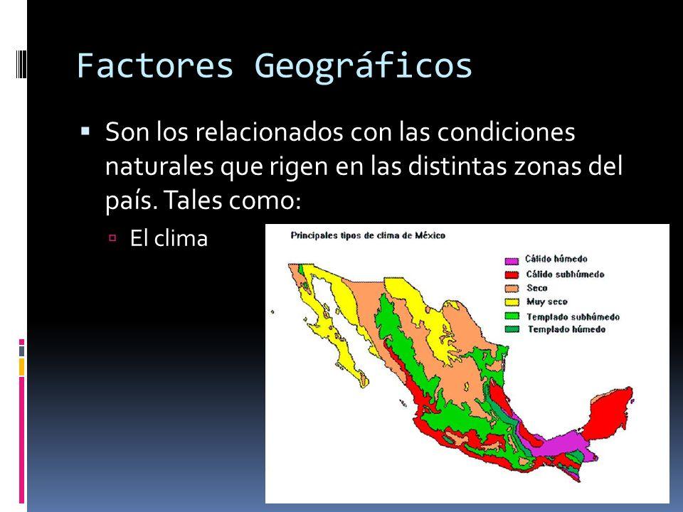 Factores Geográficos Son los relacionados con las condiciones naturales que rigen en las distintas zonas del país. Tales como: El clima