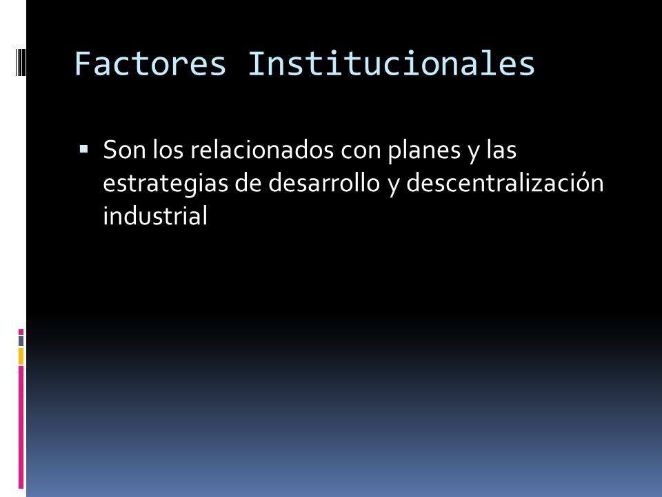 Factores Institucionales Son los relacionados con planes y las estrategias de desarrollo y descentralización industrial