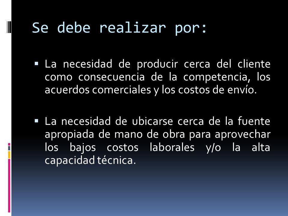 Se debe realizar por: La necesidad de producir cerca del cliente como consecuencia de la competencia, los acuerdos comerciales y los costos de envío.