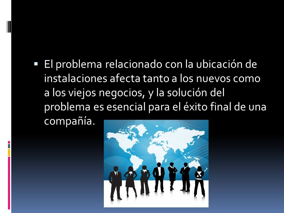 El problema relacionado con la ubicación de instalaciones afecta tanto a los nuevos como a los viejos negocios, y la solución del problema es esencial