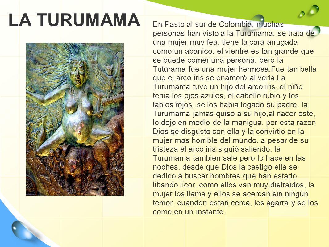 LA TURUMAMA En Pasto al sur de Colombia, muchas personas han visto a la Turumama. se trata de una mujer muy fea. tiene la cara arrugada como un abanic