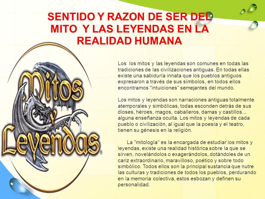 SENTIDO Y RAZON DE SER DEL MITO Y LAS LEYENDAS EN LA REALIDAD HUMANA Los los mitos y las leyendas son comunes en todas las tradiciones de las civiliza