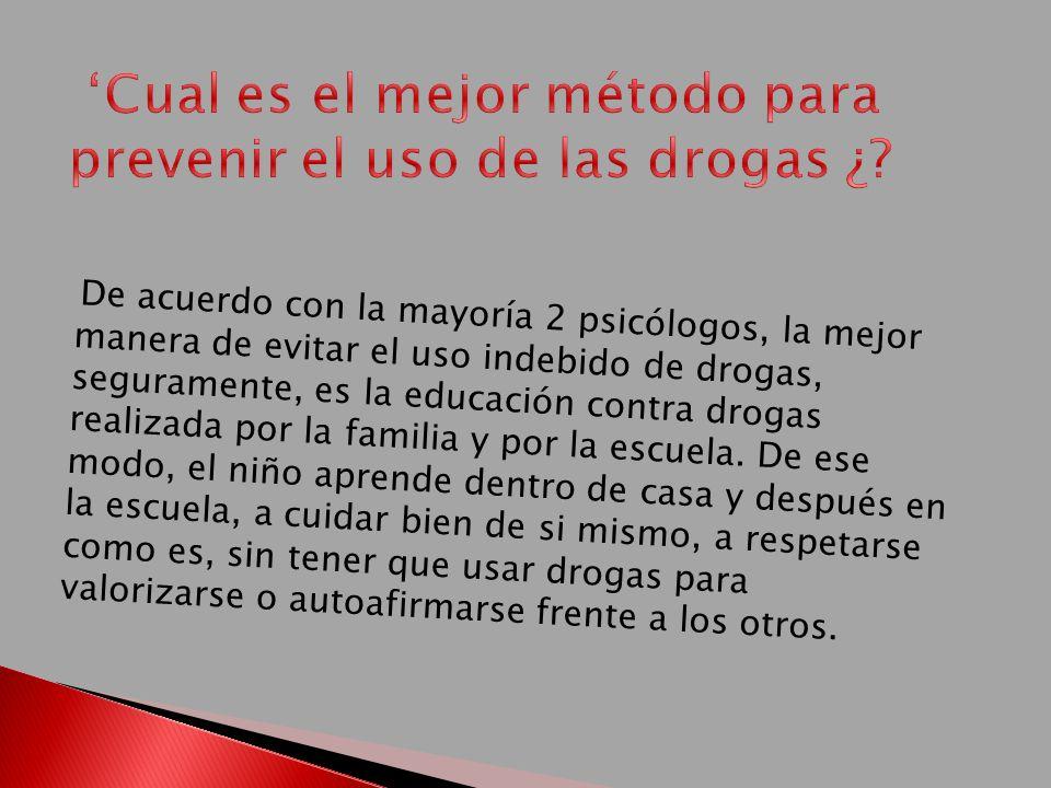 De acuerdo con la mayoría 2 psicólogos, la mejor manera de evitar el uso indebido de drogas, seguramente, es la educación contra drogas realizada por la familia y por la escuela.