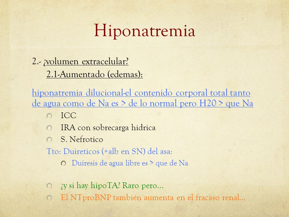 Hiponatremia 2.- ¿volumen extracelular? 2.1-Aumentado (edemas): hiponatremia dilucional-el contenido corporal total tanto de agua como de Na es > de l