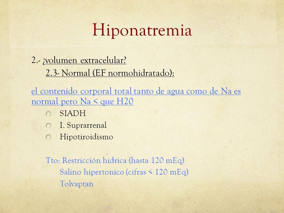 Hiponatremia 2.- ¿volumen extracelular? 2.3- Normal (EF normohidratado): el contenido corporal total tanto de agua como de Na es normal pero Na < que