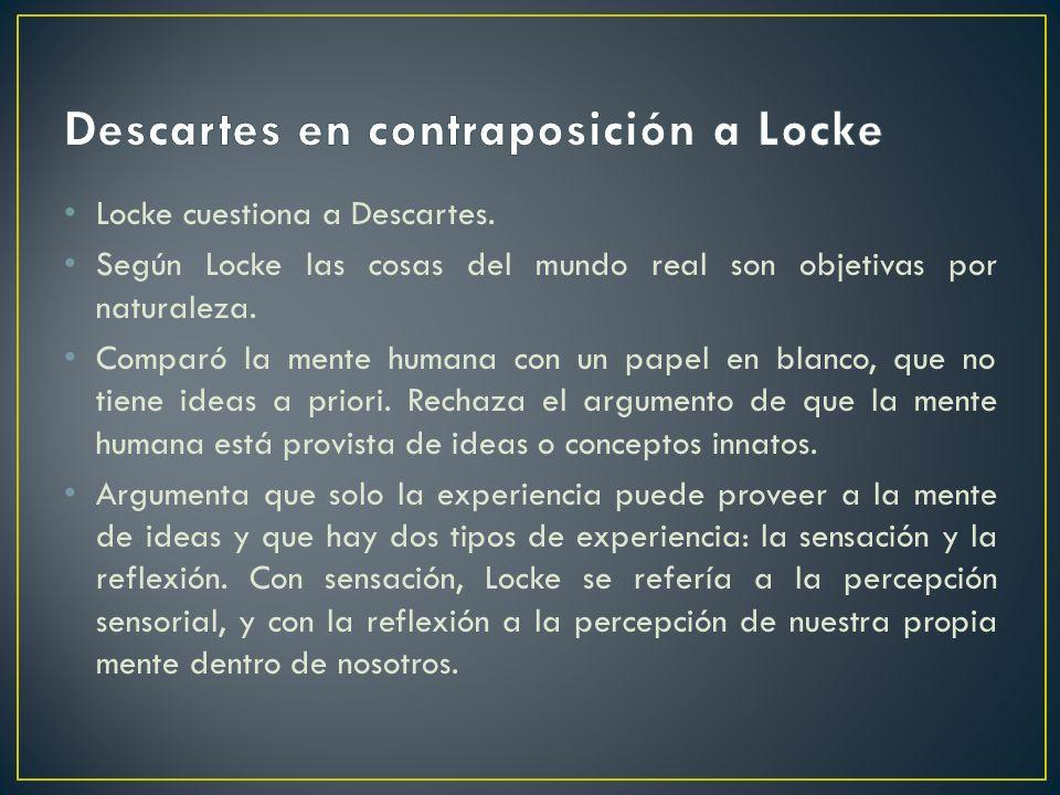 Locke cuestiona a Descartes. Según Locke las cosas del mundo real son objetivas por naturaleza. Comparó la mente humana con un papel en blanco, que no