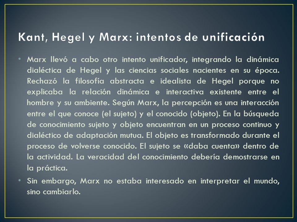 Marx llevó a cabo otro intento unificador, integrando la dinámica dialéctica de Hegel y las ciencias sociales nacientes en su época. Rechazó la filoso