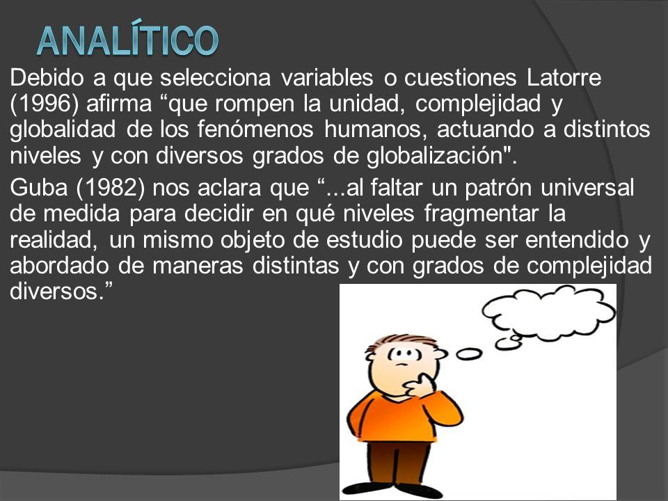 Debido a que selecciona variables o cuestiones Latorre (1996) afirma que rompen la unidad, complejidad y globalidad de los fenómenos humanos, actuando