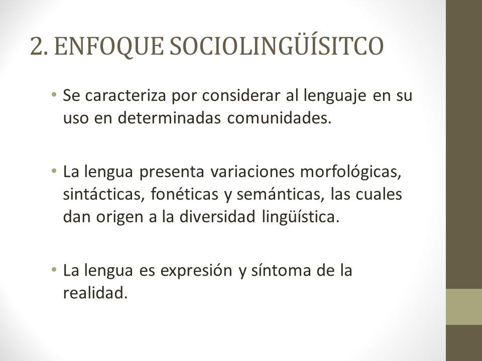 2. ENFOQUE SOCIOLINGÜÍSITCO Se caracteriza por considerar al lenguaje en su uso en determinadas comunidades. La lengua presenta variaciones morfológic