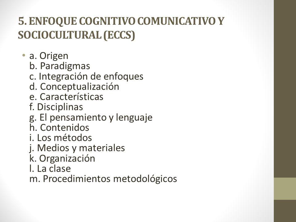 5. ENFOQUE COGNITIVO COMUNICATIVO Y SOCIOCULTURAL (ECCS) a. Origen b. Paradigmas c. Integración de enfoques d. Conceptualización e. Características f.