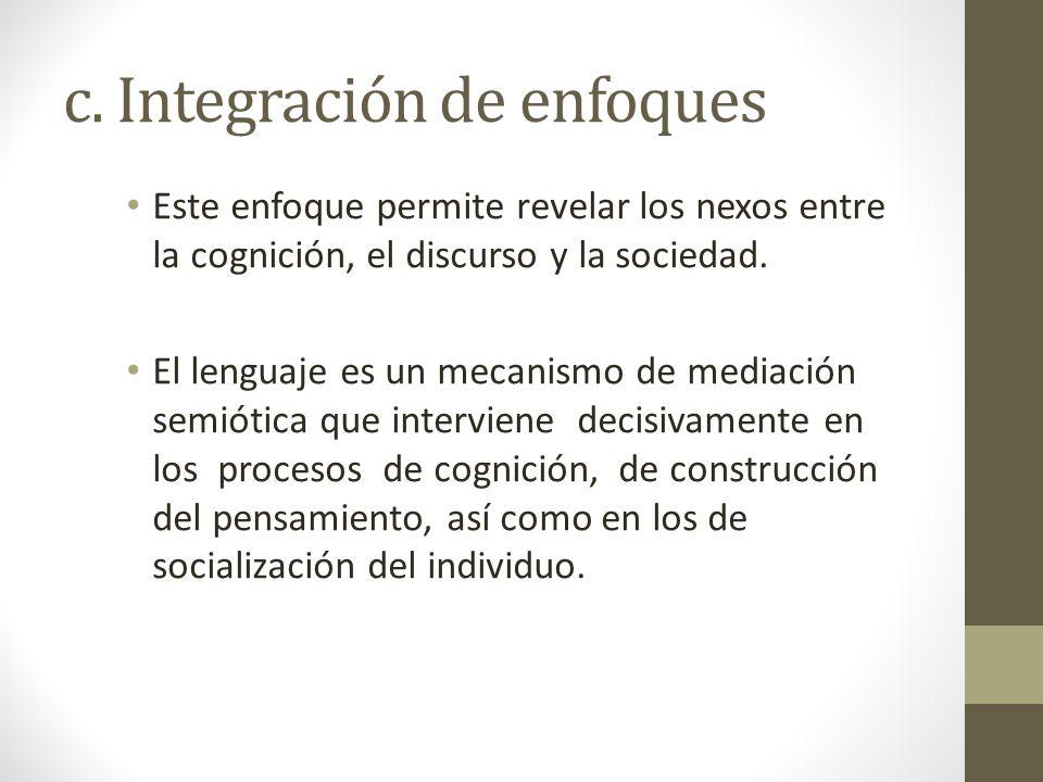 c. Integración de enfoques Este enfoque permite revelar los nexos entre la cognición, el discurso y la sociedad. El lenguaje es un mecanismo de mediac