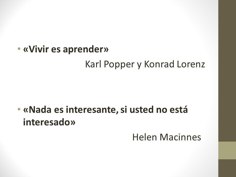 «Vivir es aprender» Karl Popper y Konrad Lorenz «Nada es interesante, si usted no está interesado» Helen Macinnes