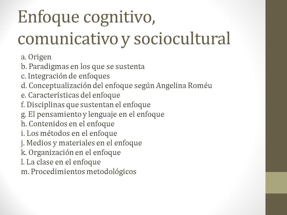 Enfoque cognitivo, comunicativo y sociocultural a. Origen b. Paradigmas en los que se sustenta c. Integración de enfoques d. Conceptualización del enf