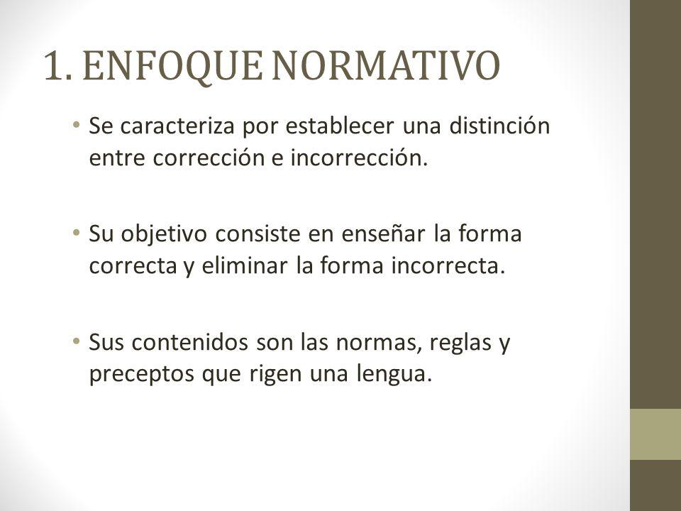 1. ENFOQUE NORMATIVO Se caracteriza por establecer una distinción entre corrección e incorrección. Su objetivo consiste en enseñar la forma correcta y