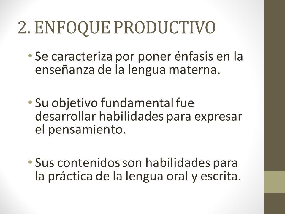 2. ENFOQUE PRODUCTIVO Se caracteriza por poner énfasis en la enseñanza de la lengua materna. Su objetivo fundamental fue desarrollar habilidades para