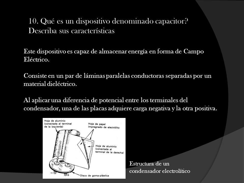 10. Qué es un dispositivo denominado capacitor? Describa sus características Este dispositivo es capaz de almacenar energía en forma de Campo Eléctric