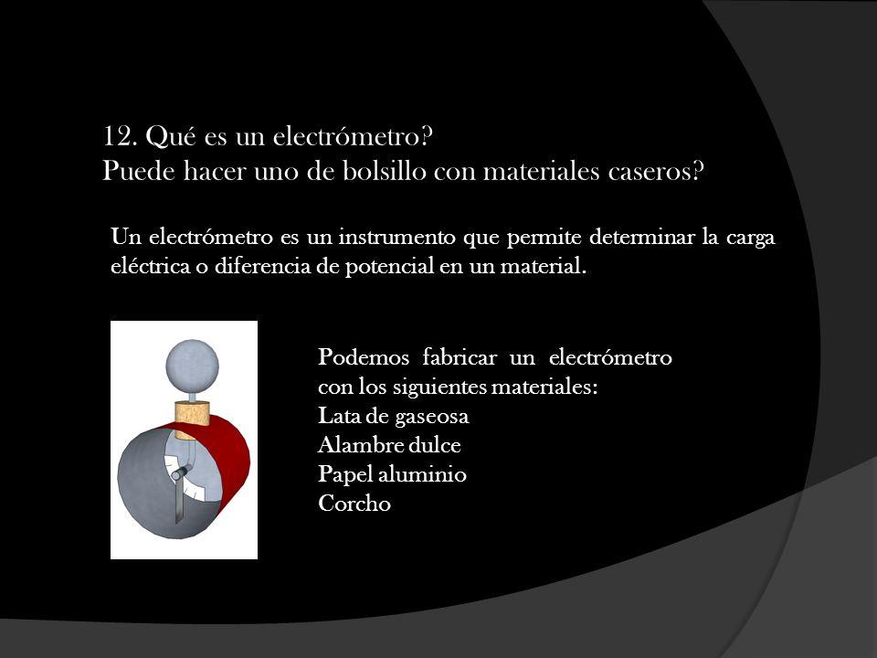 12. Qué es un electrómetro? Puede hacer uno de bolsillo con materiales caseros? Un electrómetro es un instrumento que permite determinar la carga eléc
