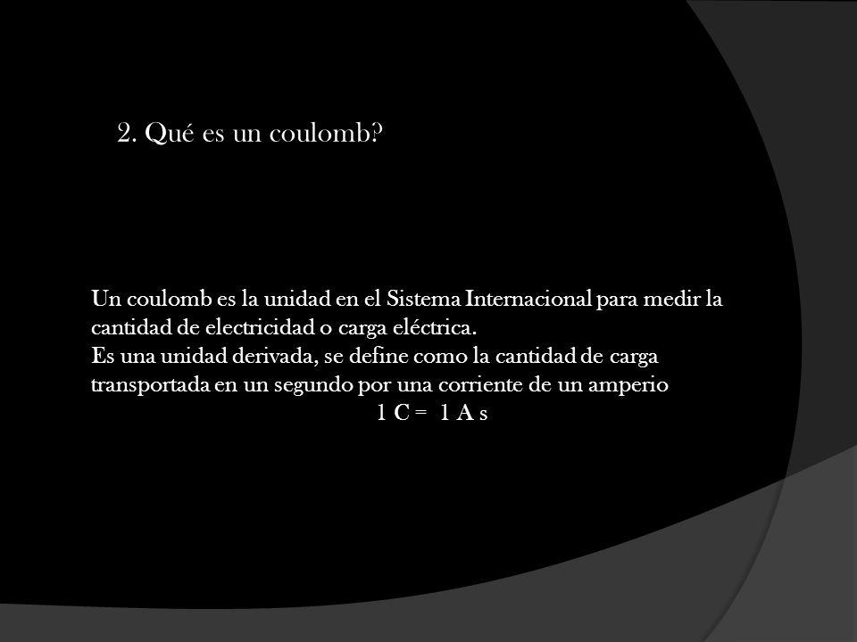 2. Qué es un coulomb? Un coulomb es la unidad en el Sistema Internacional para medir la cantidad de electricidad o carga eléctrica. Es una unidad deri