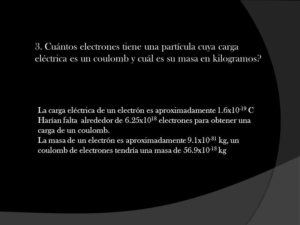 3. Cuántos electrones tiene una partícula cuya carga eléctrica es un coulomb y cuál es su masa en kilogramos? La carga eléctrica de un electrón es apr