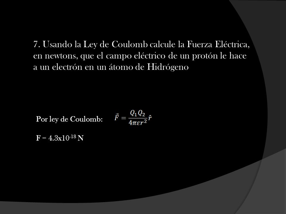 7. Usando la Ley de Coulomb calcule la Fuerza Eléctrica, en newtons, que el campo eléctrico de un protón le hace a un electrón en un átomo de Hidrógen