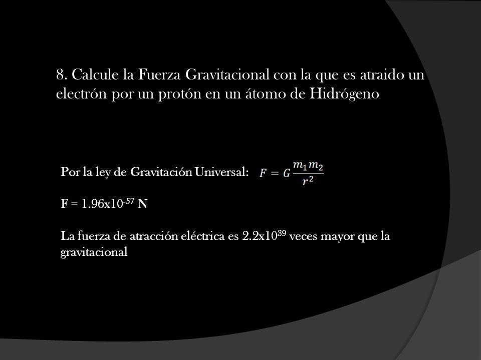 8. Calcule la Fuerza Gravitacional con la que es atraido un electrón por un protón en un átomo de Hidrógeno Por la ley de Gravitación Universal: F = 1