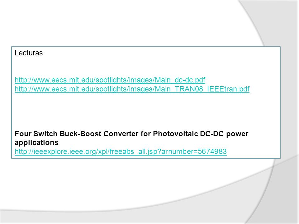 Lecturas http://www.eecs.mit.edu/spotlights/images/Main_dc-dc.pdf http://www.eecs.mit.edu/spotlights/images/Main_TRAN08_IEEEtran.pdf Four Switch Buck-Boost Converter for Photovoltaic DC-DC power applications http://ieeexplore.ieee.org/xpl/freeabs_all.jsp?arnumber=5674983