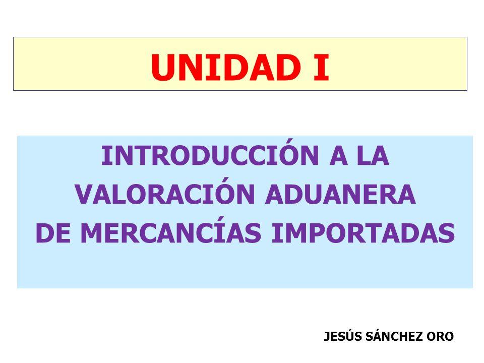 UNIDAD I INTRODUCCIÓN A LA VALORACIÓN ADUANERA DE MERCANCÍAS IMPORTADAS JESÚS SÁNCHEZ ORO