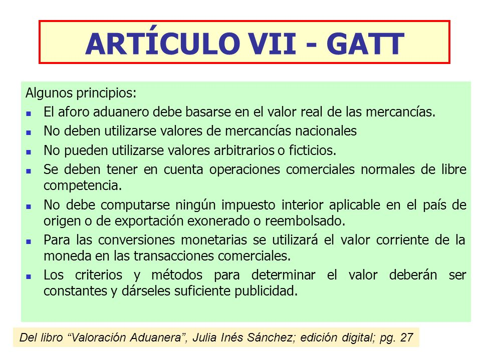 ARTÍCULO VII - GATT Algunos principios: El aforo aduanero debe basarse en el valor real de las mercancías. No deben utilizarse valores de mercancías n