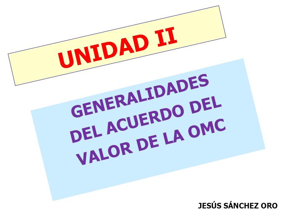 UNIDAD II GENERALIDADES DEL ACUERDO DEL VALOR DE LA OMC JESÚS SÁNCHEZ ORO