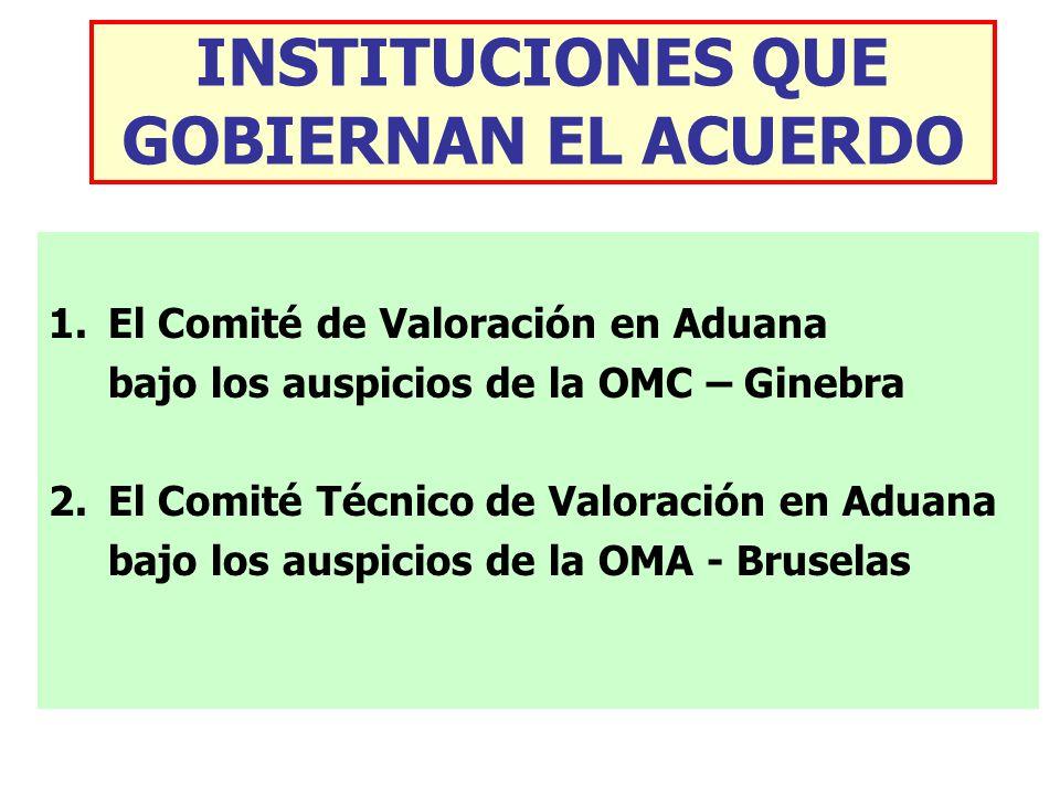 INSTITUCIONES QUE GOBIERNAN EL ACUERDO 1.El Comité de Valoración en Aduana bajo los auspicios de la OMC – Ginebra 2.El Comité Técnico de Valoración en