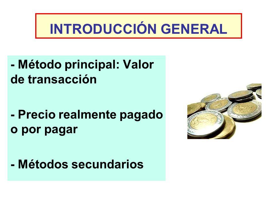 INTRODUCCIÓN GENERAL - Método principal: Valor de transacción - Precio realmente pagado o por pagar - Métodos secundarios